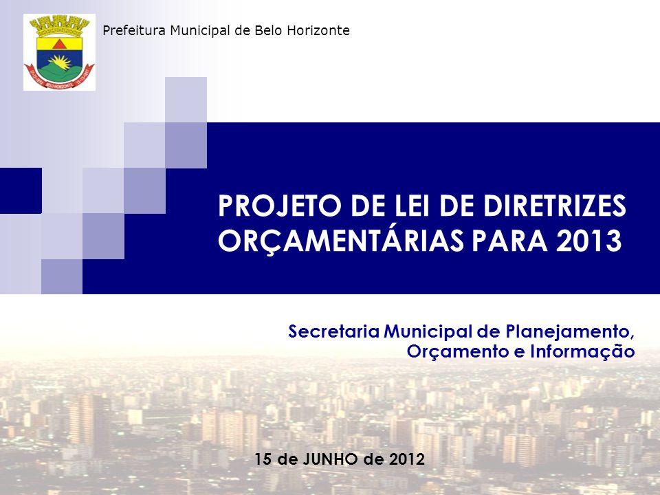 PROJETO DE LEI DE DIRETRIZES ORÇAMENTÁRIAS PARA 2013 Secretaria Municipal de Planejamento, Orçamento e Informação 15 de JUNHO de 2012 Prefeitura Municipal de Belo Horizonte