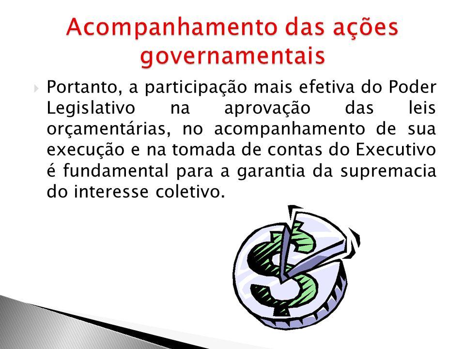 Portanto, a participação mais efetiva do Poder Legislativo na aprovação das leis orçamentárias, no acompanhamento de sua execução e na tomada de conta