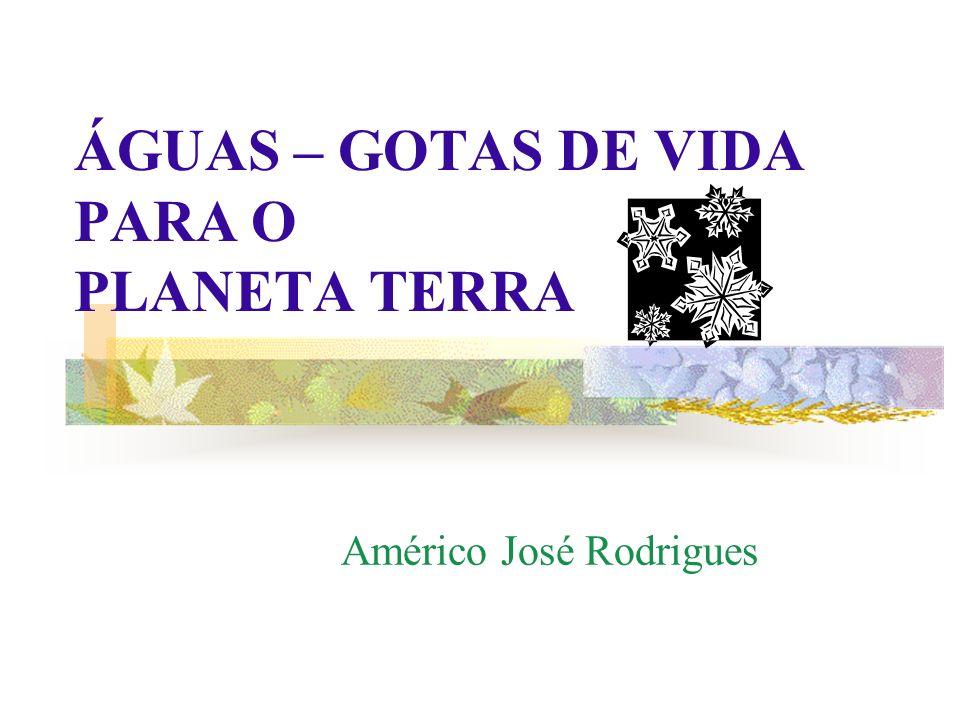 ÁGUAS – GOTAS DE VIDA PARA O PLANETA TERRA Américo José Rodrigues