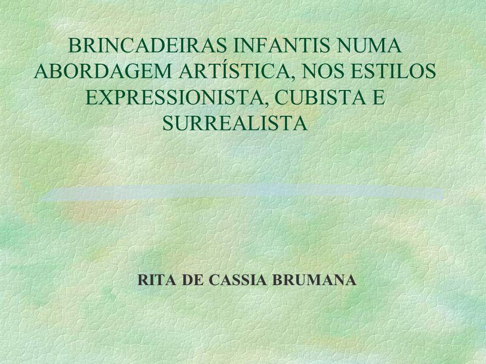 BRINCADEIRAS INFANTIS NUMA ABORDAGEM ARTÍSTICA, NOS ESTILOS EXPRESSIONISTA, CUBISTA E SURREALISTA RITA DE CASSIA BRUMANA