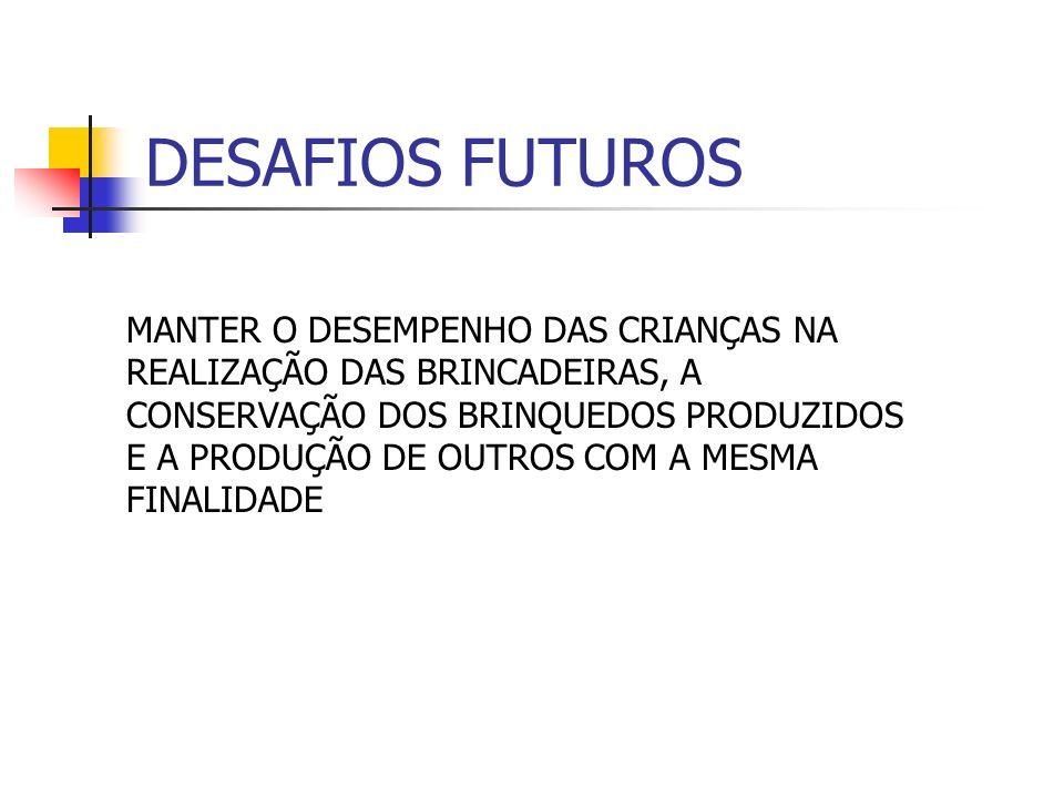 DESAFIOS FUTUROS MANTER O DESEMPENHO DAS CRIANÇAS NA REALIZAÇÃO DAS BRINCADEIRAS, A CONSERVAÇÃO DOS BRINQUEDOS PRODUZIDOS E A PRODUÇÃO DE OUTROS COM A