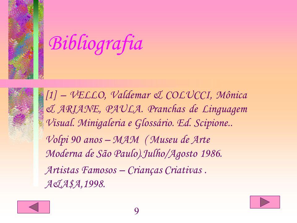 Bibliografia [1] – VELLO, Valdemar & COLUCCI, Mônica & ARIANE, PAULA. Pranchas de Linguagem Visual. Minigaleria e Glossário. Ed. Scipione.. Volpi 90 a
