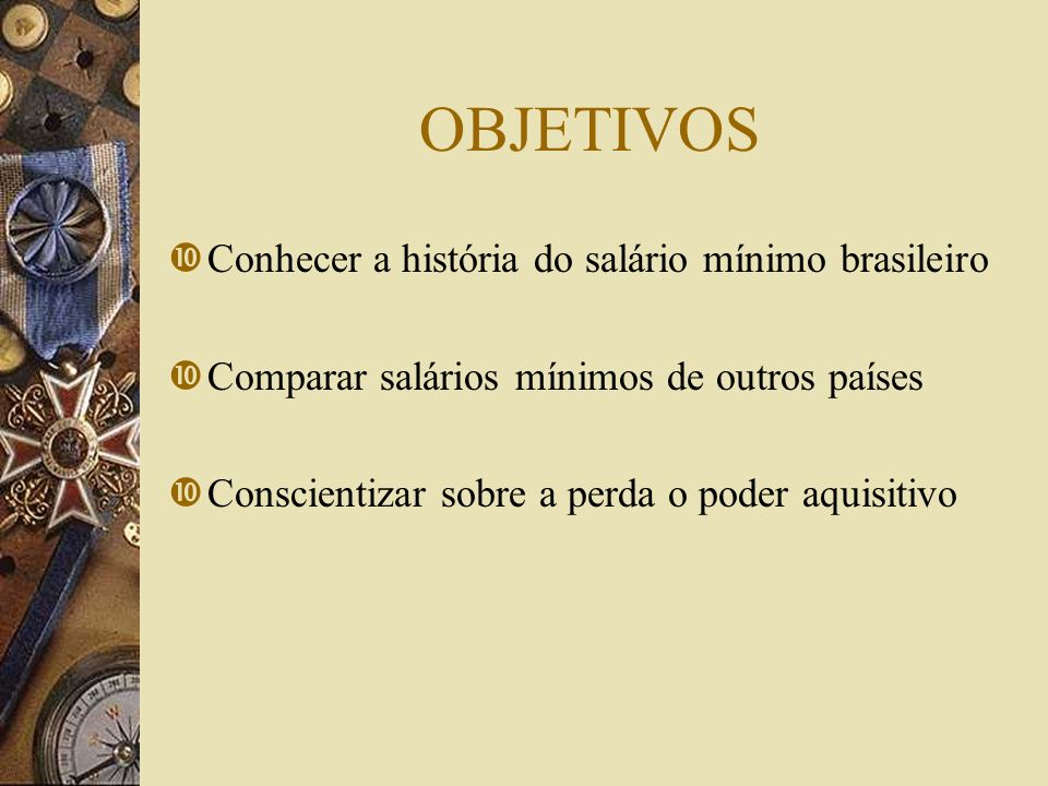 OBJETIVOS Conhecer a história do salário mínimo brasileiro Comparar salários mínimos de outros países Conscientizar sobre a perda o poder aquisitivo