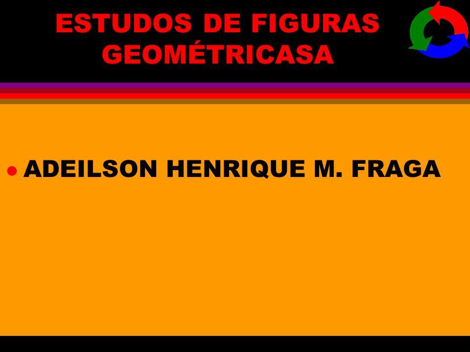 ESTUDOS DE FIGURAS GEOMÉTRICASA lAlADEILSON HENRIQUE M. FRAGA