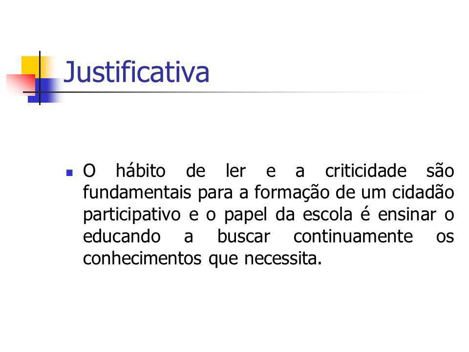 Justificativa O hábito de ler e a criticidade são fundamentais para a formação de um cidadão participativo e o papel da escola é ensinar o educando a