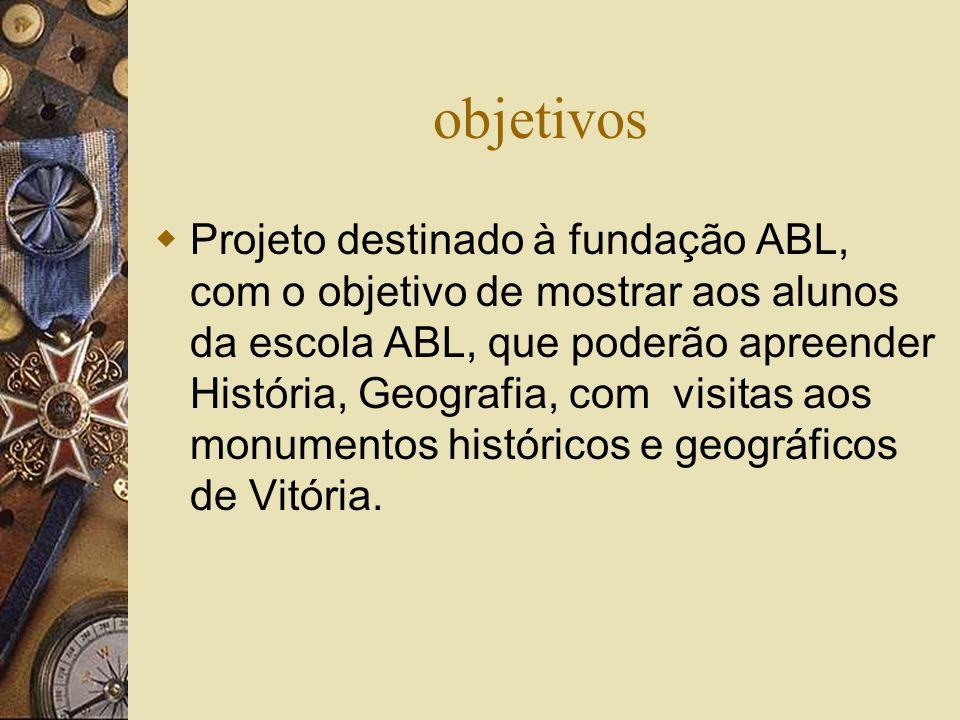 objetivos Projeto destinado à fundação ABL, com o objetivo de mostrar aos alunos da escola ABL, que poderão apreender História, Geografia, com visitas aos monumentos históricos e geográficos de Vitória.