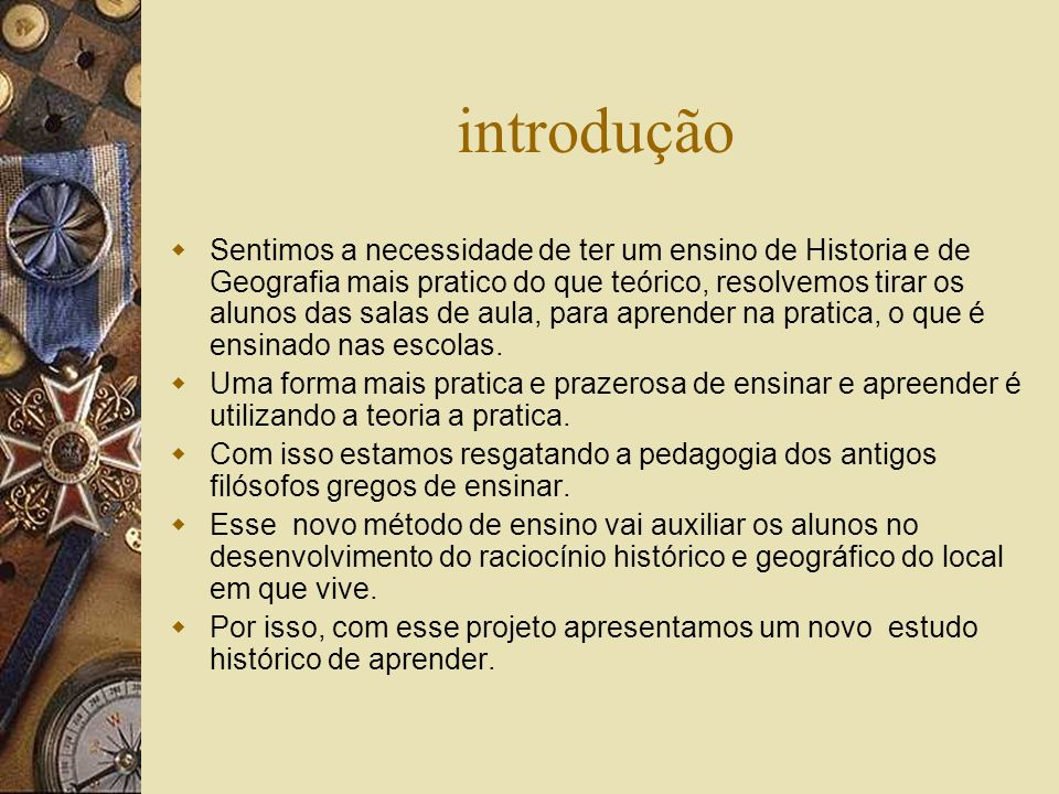 introdução Sentimos a necessidade de ter um ensino de Historia e de Geografia mais pratico do que teórico, resolvemos tirar os alunos das salas de aula, para aprender na pratica, o que é ensinado nas escolas.