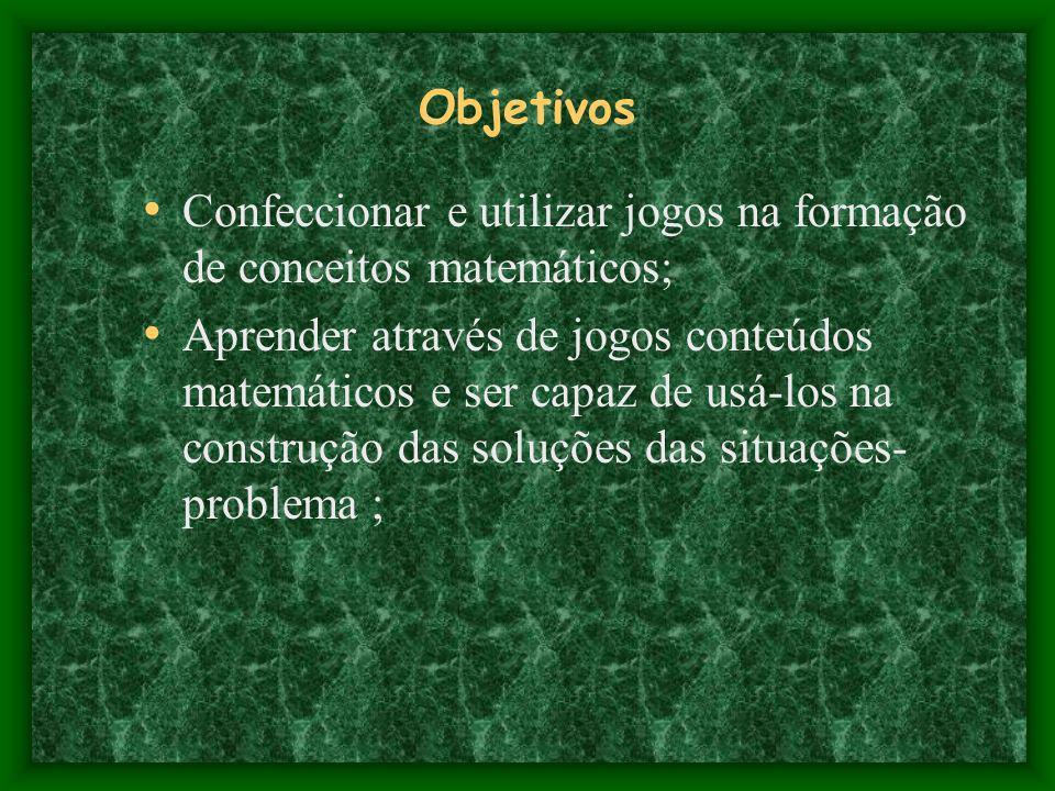 Objetivos Confeccionar e utilizar jogos na formação de conceitos matemáticos; Aprender através de jogos conteúdos matemáticos e ser capaz de usá-los n
