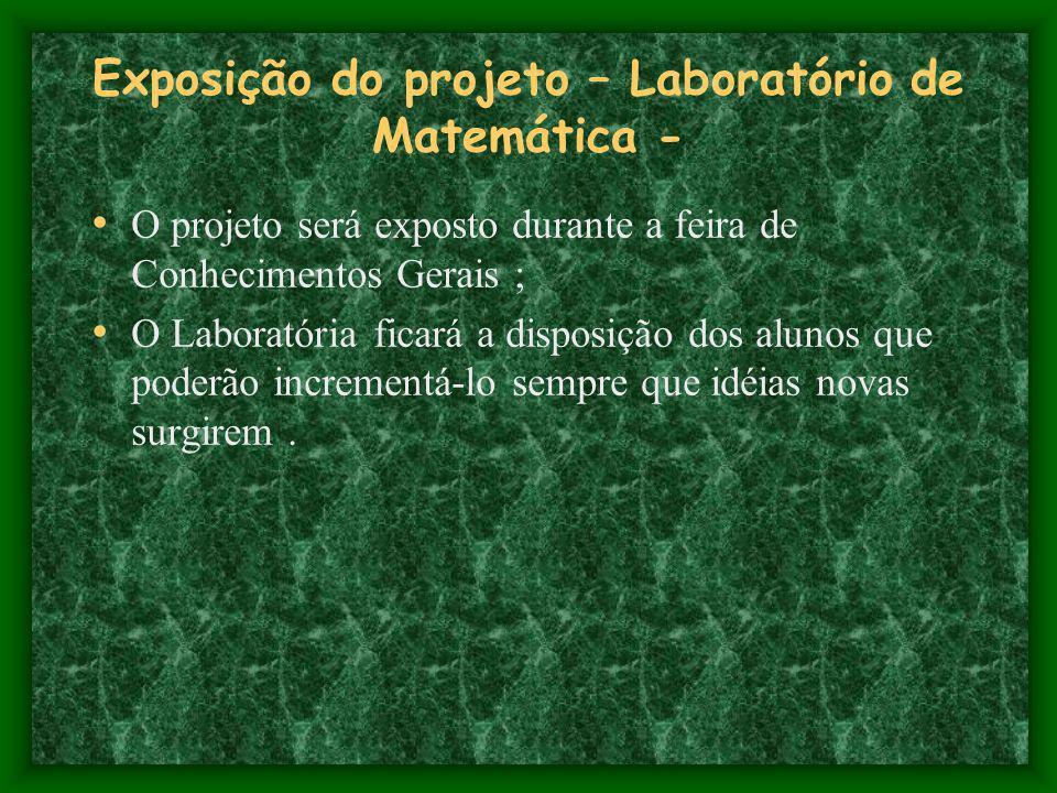 Exposição do projeto – Laboratório de Matemática - O projeto será exposto durante a feira de Conhecimentos Gerais ; O Laboratória ficará a disposição