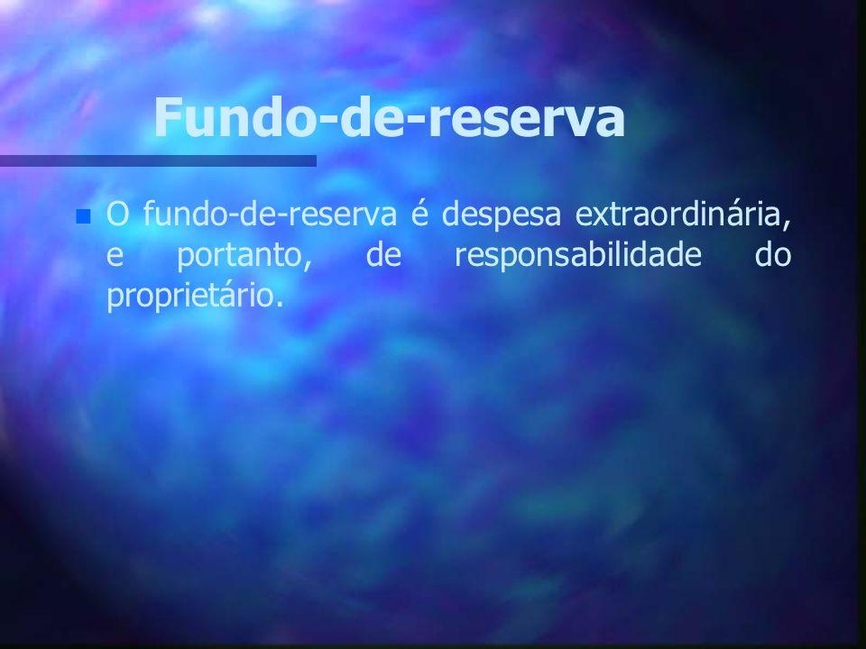 Fundo-de-reserva n n O fundo-de-reserva é despesa extraordinária, e portanto, de responsabilidade do proprietário.
