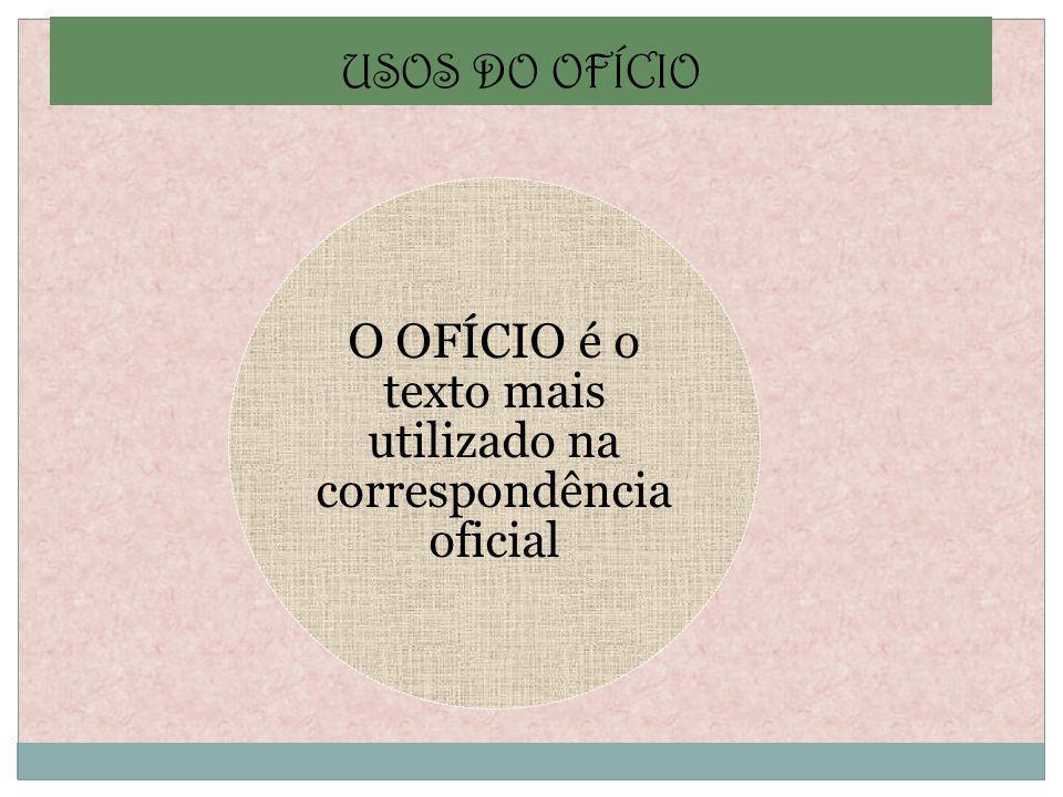 USOS DO OFÍCIO O OFÍCIO é o texto mais utilizado na correspondência oficial