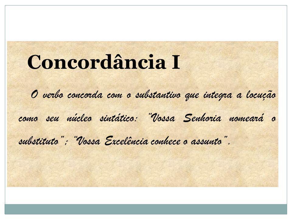 Concordância I O verbo concorda com o substantivo que integra a locução como seu núcleo sintático: Vossa Senhoria nomeará o substituto; Vossa Excelênc