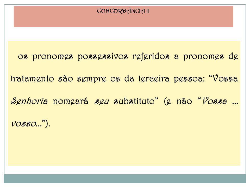 CONCORDÂNCIA II os pronomes possessivos referidos a pronomes de tratamento são sempre os da terceira pessoa: Vossa Senhoria nomeará seu substituto (e