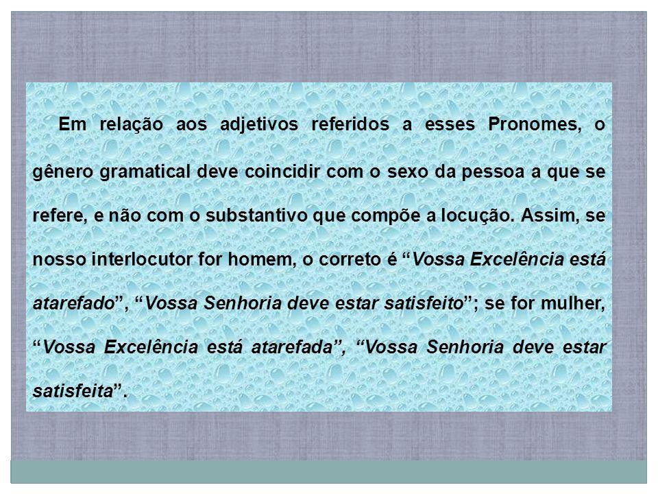 Em relação aos adjetivos referidos a esses Pronomes, o gênero gramatical deve coincidir com o sexo da pessoa a que se refere, e não com o substantivo