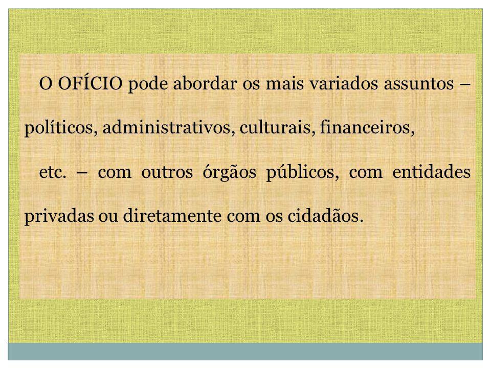 O OFÍCIO pode abordar os mais variados assuntos – políticos, administrativos, culturais, financeiros, etc. – com outros órgãos públicos, com entidades