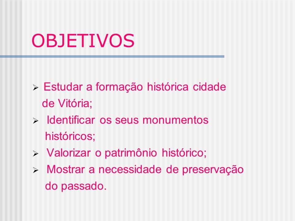 OBJETIVOS Estudar a formação histórica cidade de Vitória; Identificar os seus monumentos históricos; Valorizar o patrimônio histórico; Mostrar a neces