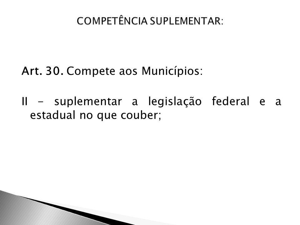 Art. 30. Compete aos Municípios: II - suplementar a legislação federal e a estadual no que couber;
