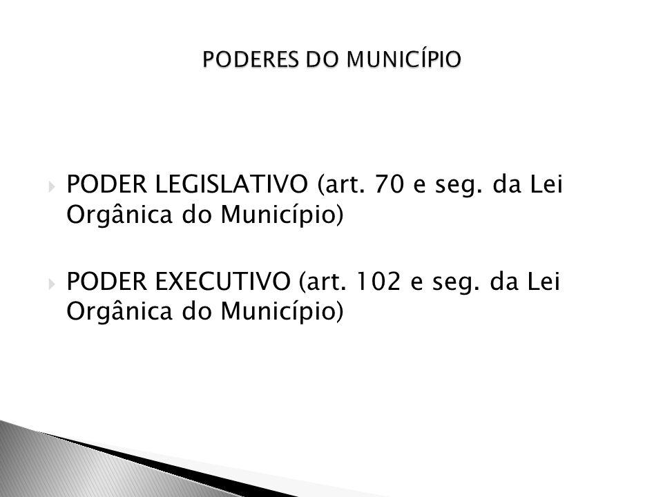 PODER LEGISLATIVO (art. 70 e seg. da Lei Orgânica do Município) PODER EXECUTIVO (art. 102 e seg. da Lei Orgânica do Município)