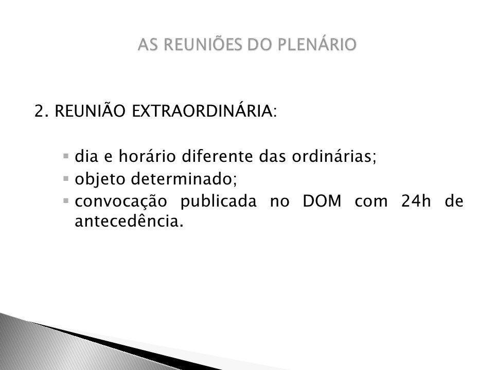 2. REUNIÃO EXTRAORDINÁRIA: dia e horário diferente das ordinárias; objeto determinado; convocação publicada no DOM com 24h de antecedência.