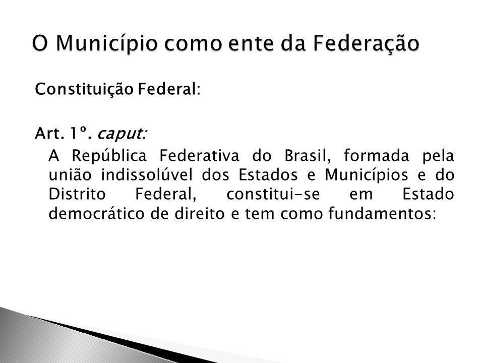 Constituição Federal: Art. 1º. caput: A República Federativa do Brasil, formada pela união indissolúvel dos Estados e Municípios e do Distrito Federal