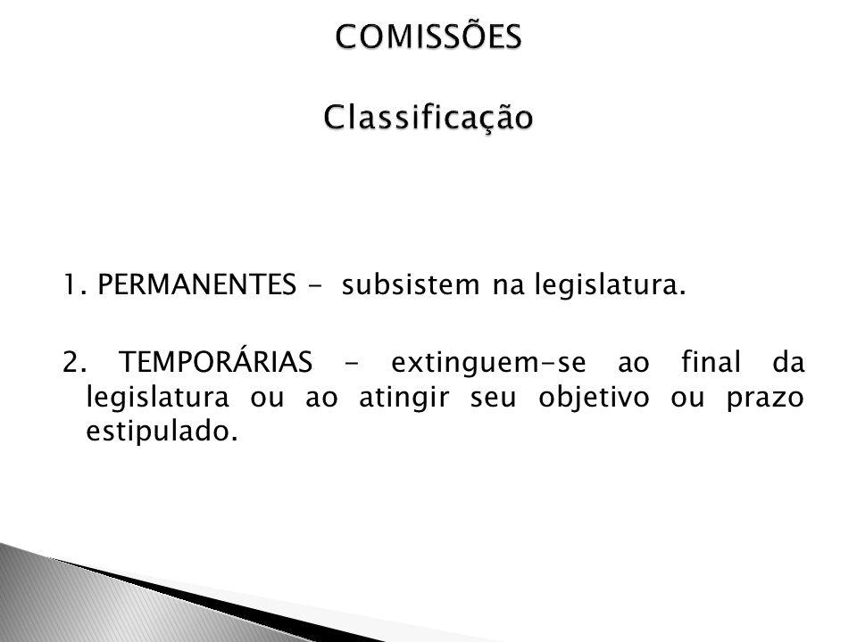 1. PERMANENTES - subsistem na legislatura. 2. TEMPORÁRIAS - extinguem-se ao final da legislatura ou ao atingir seu objetivo ou prazo estipulado.