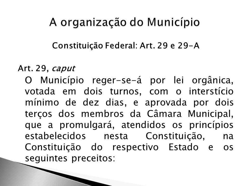 Constituição Federal: Art. 29 e 29-A Art. 29, caput O Município reger-se-á por lei orgânica, votada em dois turnos, com o interstício mínimo de dez di