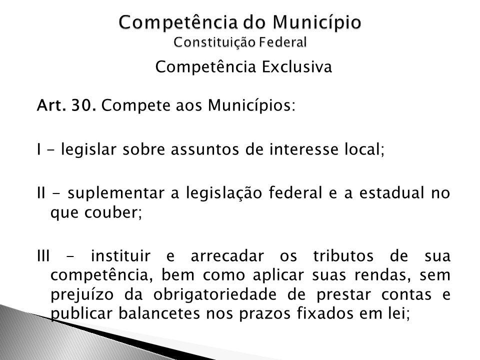 Competência Exclusiva Art. 30. Compete aos Municípios: I - legislar sobre assuntos de interesse local; II - suplementar a legislação federal e a estad