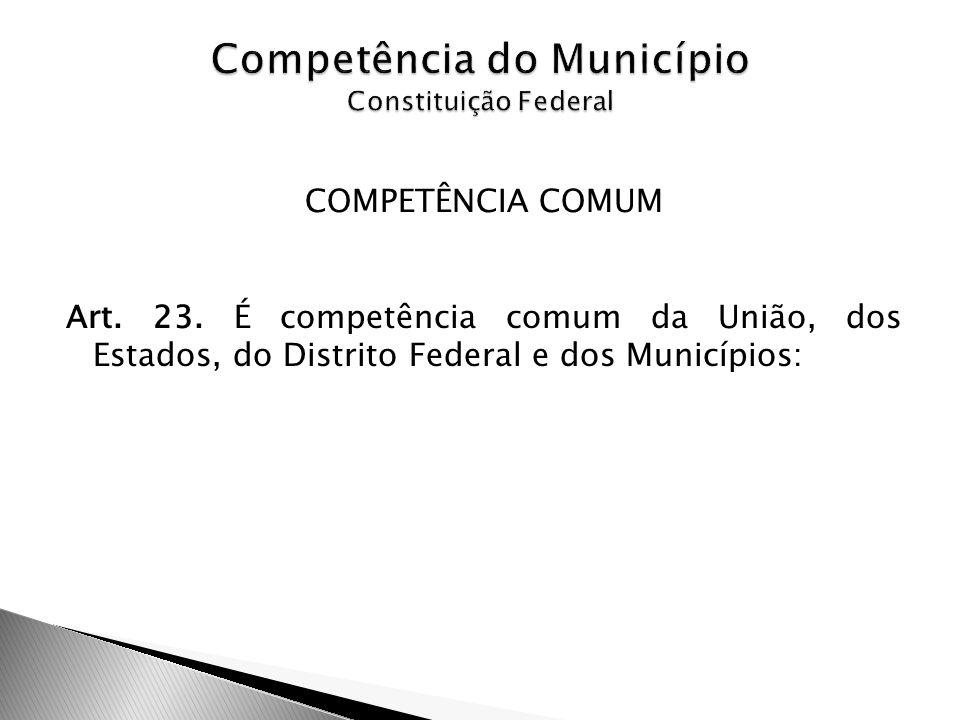 COMPETÊNCIA COMUM Art. 23. É competência comum da União, dos Estados, do Distrito Federal e dos Municípios: