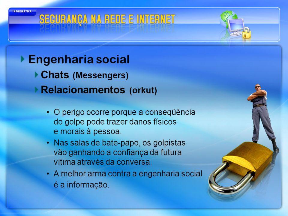 Engenharia social Chats (Messengers) Relacionamentos (orkut) O perigo ocorre porque a conseqüência do golpe pode trazer danos físicos e morais à pesso