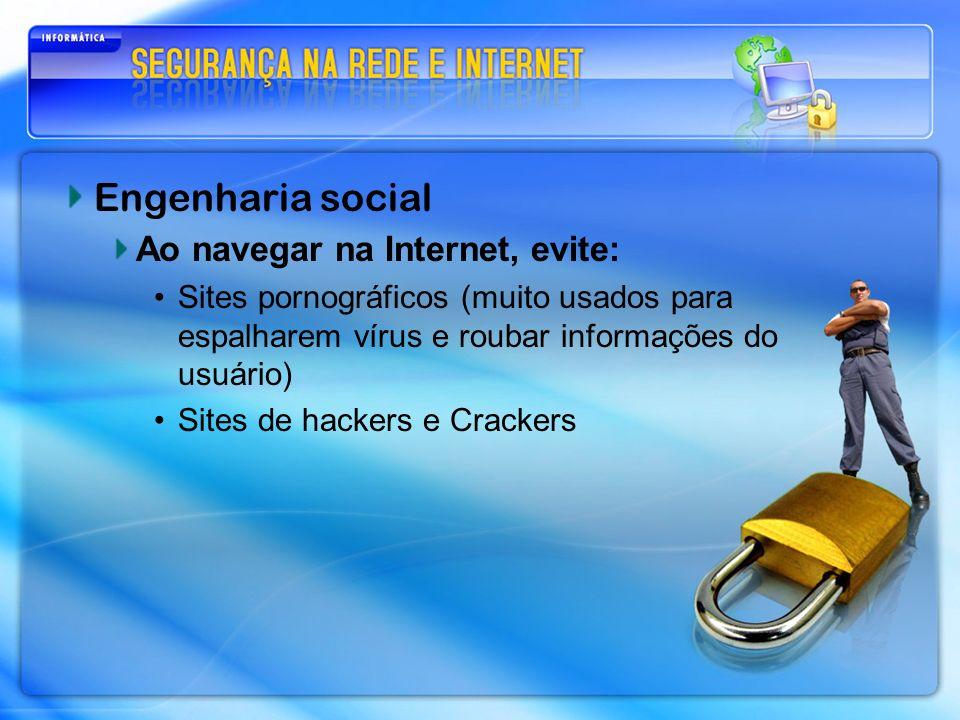 Engenharia social Ao navegar na Internet, evite: Sites pornográficos (muito usados para espalharem vírus e roubar informações do usuário) Sites de hac