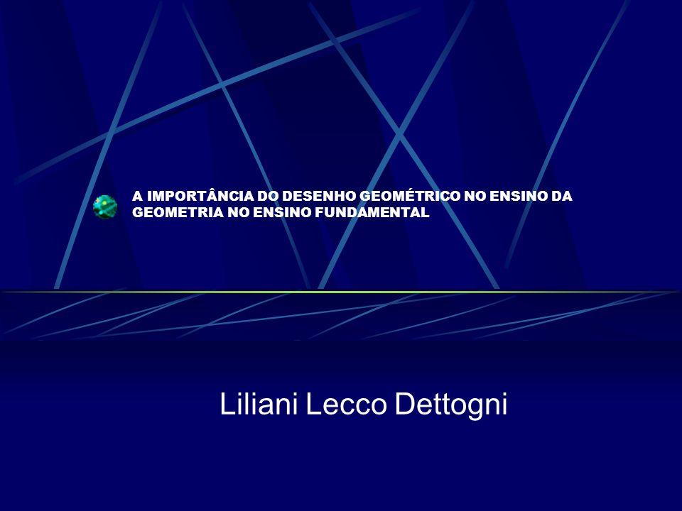 A IMPORTÂNCIA DO DESENHO GEOMÉTRICO NO ENSINO DA GEOMETRIA NO ENSINO FUNDAMENTAL Liliani Lecco Dettogni