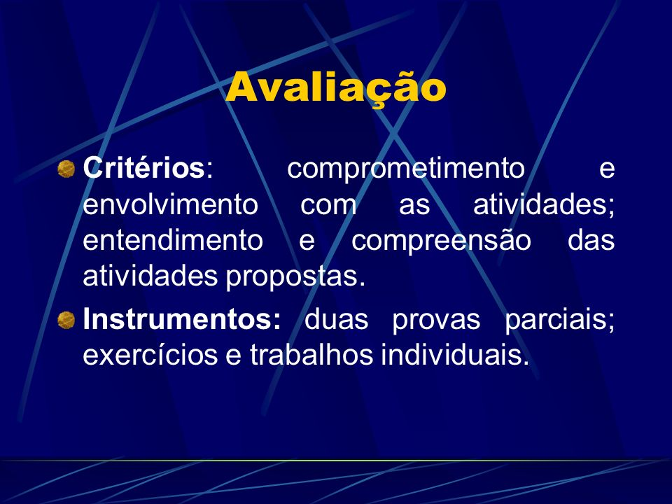 Avaliação Critérios: comprometimento e envolvimento com as atividades; entendimento e compreensão das atividades propostas. Instrumentos: duas provas