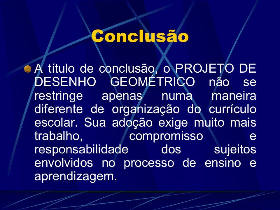 Conclusão A título de conclusão, o PROJETO DE DESENHO GEOMÉTRICO não se restringe apenas numa maneira diferente de organização do currículo escolar. S