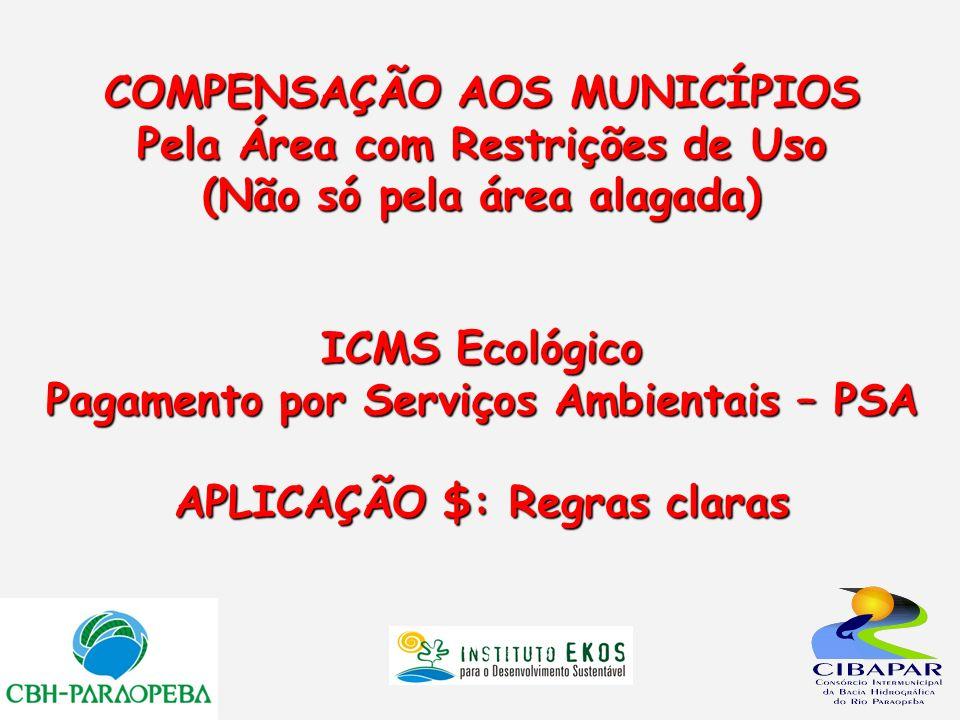COMPENSAÇÃO AOS MUNICÍPIOS Pela Área com Restrições de Uso (Não só pela área alagada) ICMS Ecológico Pagamento por Serviços Ambientais – PSA APLICAÇÃO