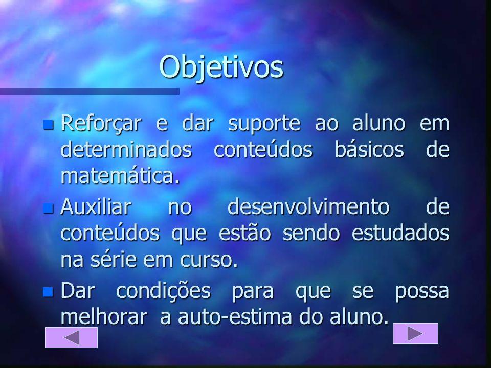 Objetivos n Reforçar e dar suporte ao aluno em determinados conteúdos básicos de matemática.
