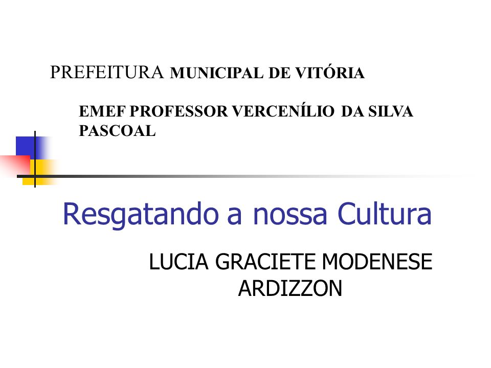 Resgatando a nossa Cultura LUCIA GRACIETE MODENESE ARDIZZON PREFEITURA MUNICIPAL DE VITÓRIA EMEF PROFESSOR VERCENÍLIO DA SILVA PASCOAL