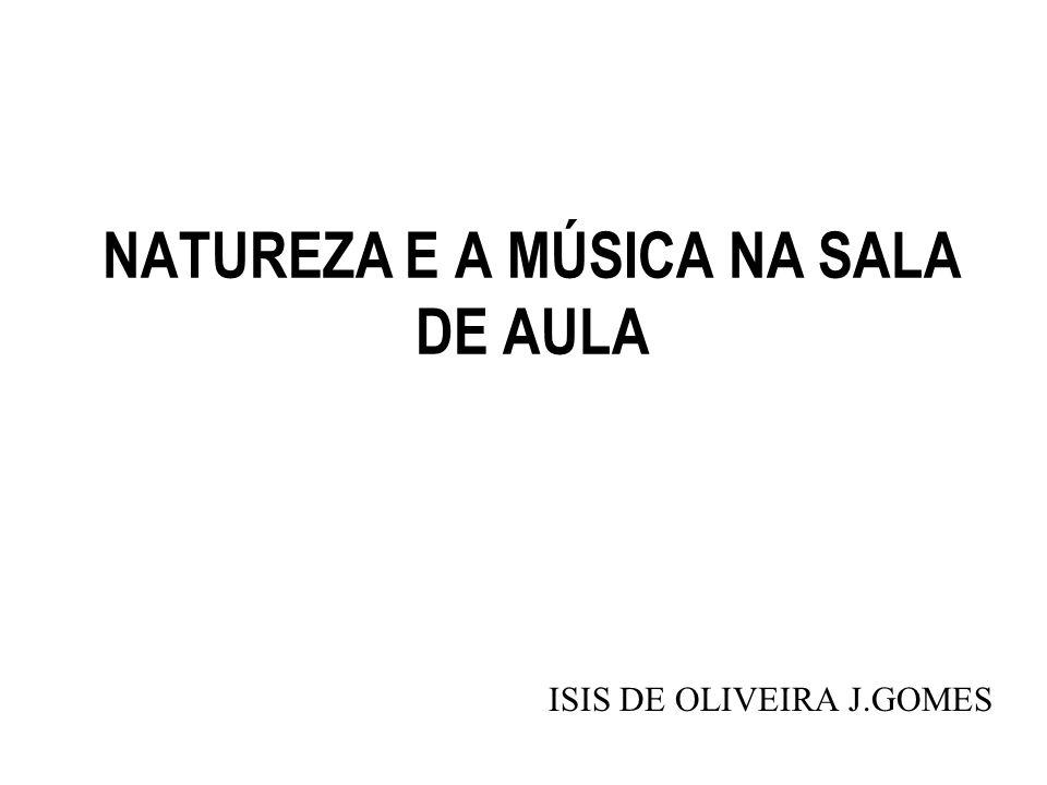 NATUREZA E A MÚSICA NA SALA DE AULA ISIS DE OLIVEIRA J.GOMES