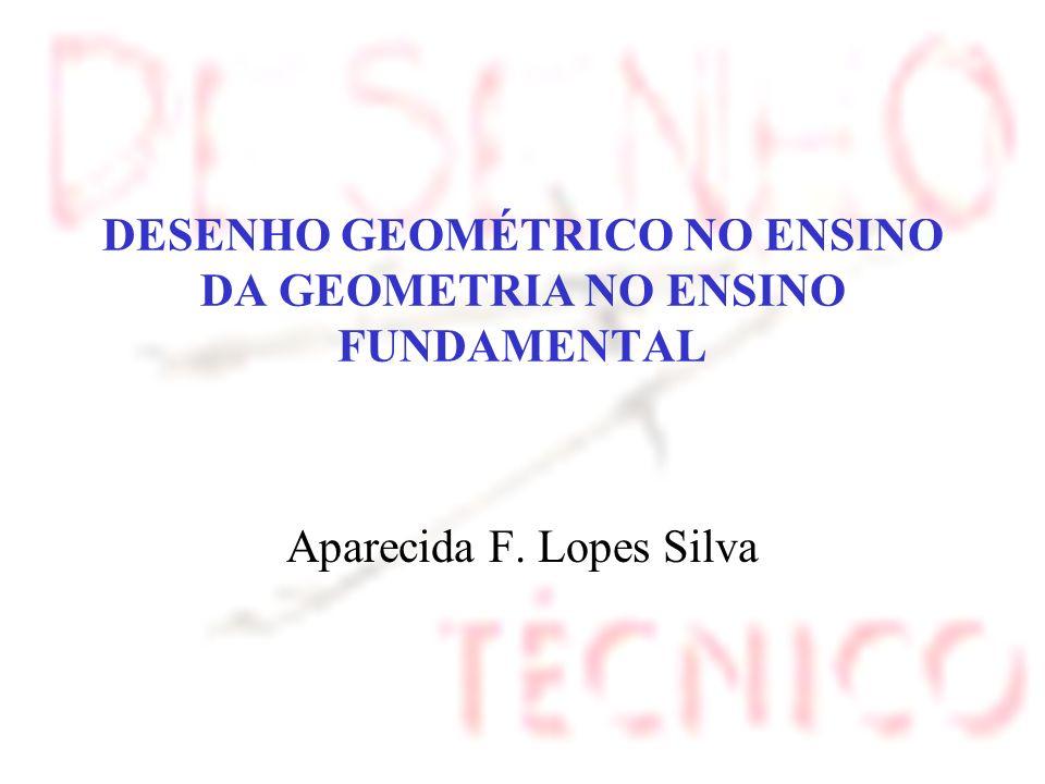 DESENHO GEOMÉTRICO NO ENSINO DA GEOMETRIA NO ENSINO FUNDAMENTAL Aparecida F. Lopes Silva