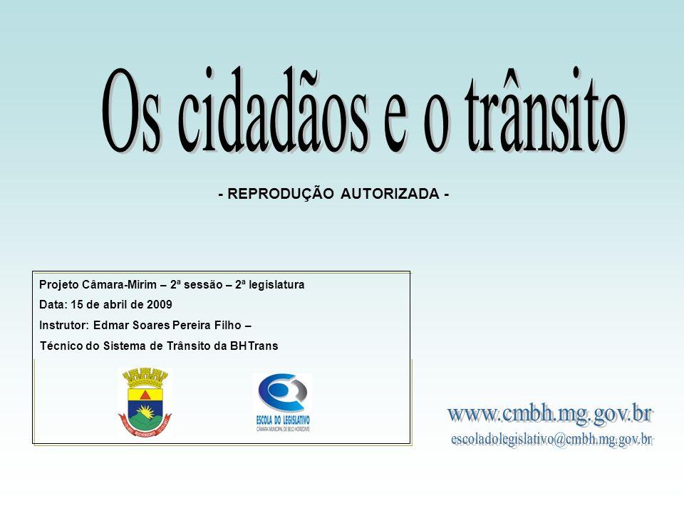Projeto Câmara-Mirim – 2ª sessão – 2ª legislatura Data: 15 de abril de 2009 Instrutor: Edmar Soares Pereira Filho – Técnico do Sistema de Trânsito da BHTrans - REPRODUÇÃO AUTORIZADA -