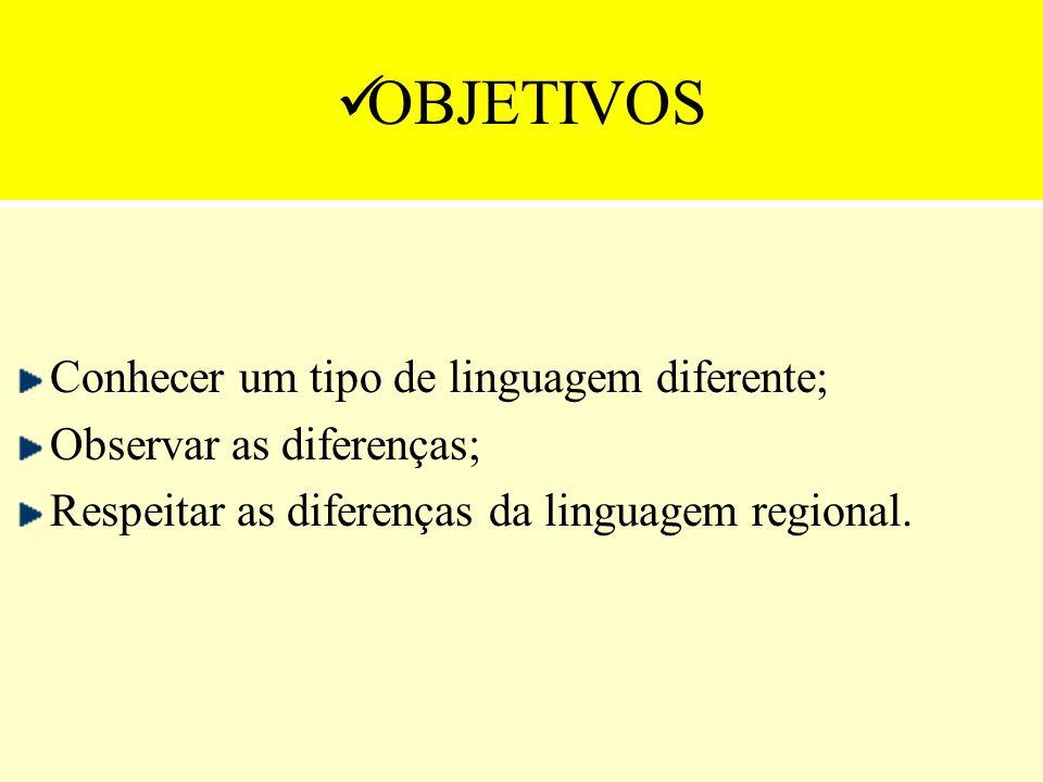 OBJETIVOS Conhecer um tipo de linguagem diferente; Observar as diferenças; Respeitar as diferenças da linguagem regional.
