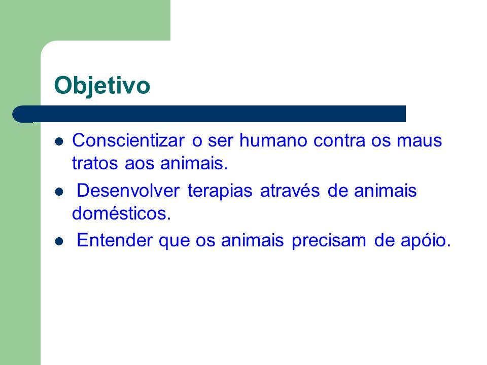 Objetivo Conscientizar o ser humano contra os maus tratos aos animais. Desenvolver terapias através de animais domésticos. Entender que os animais pre