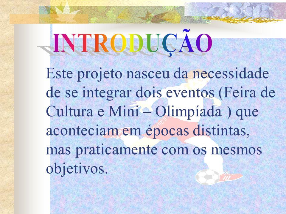 Este projeto nasceu da necessidade de se integrar dois eventos (Feira de Cultura e Mini – Olimpíada ) que aconteciam em épocas distintas, mas praticamente com os mesmos objetivos.