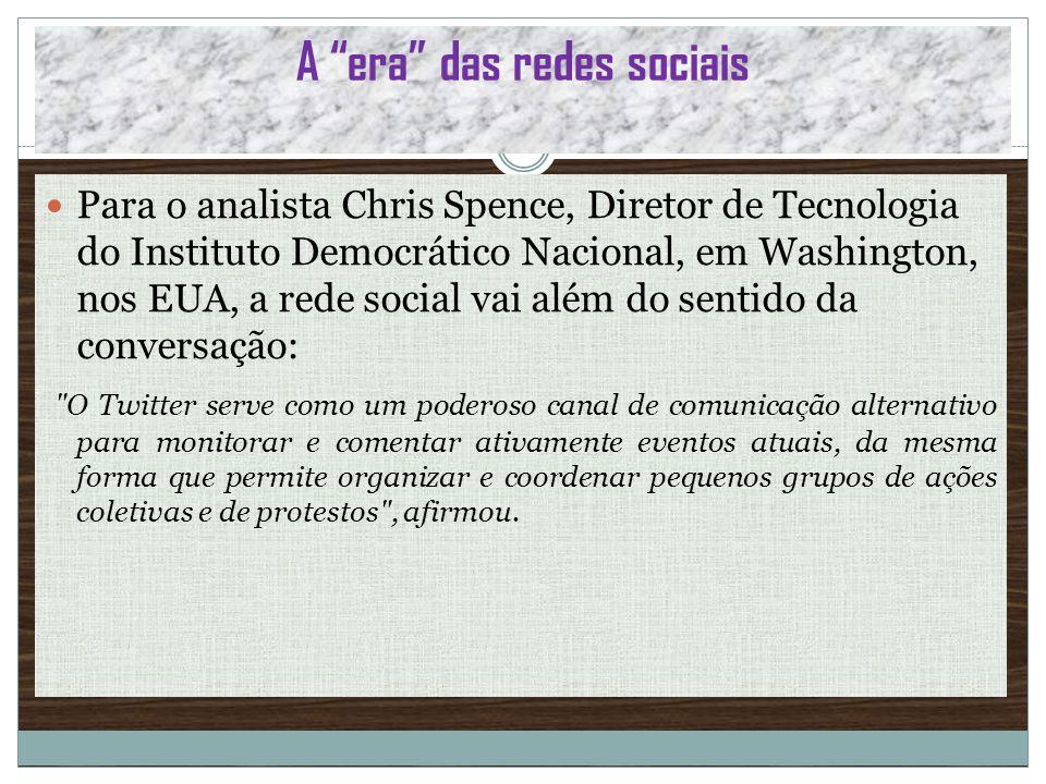A era das redes sociais Para o analista Chris Spence, Diretor de Tecnologia do Instituto Democrático Nacional, em Washington, nos EUA, a rede social v