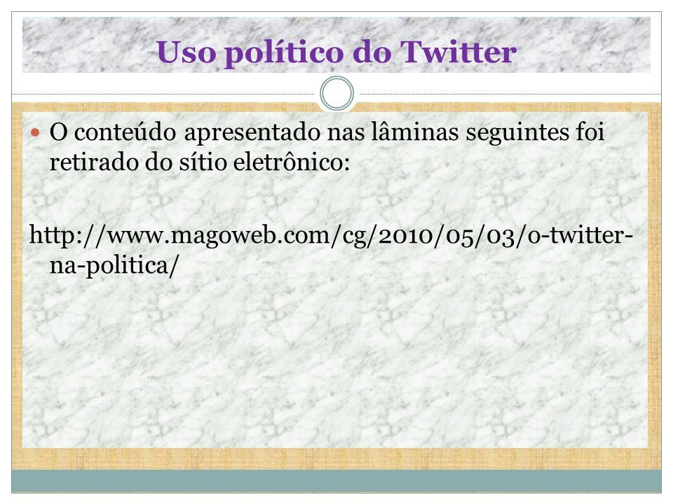Uso político do Twitter O conteúdo apresentado nas lâminas seguintes foi retirado do sítio eletrônico: http://www.magoweb.com/cg/2010/05/03/o-twitter-