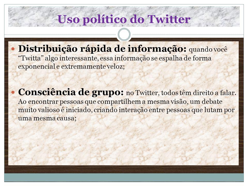 Uso político do Twitter Distribuição rápida de informação: quando você Twitta algo interessante, essa informação se espalha de forma exponencial e ext