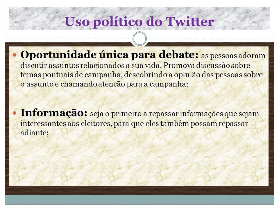 Uso político do Twitter Oportunidade única para debate: as pessoas adoram discutir assuntos relacionados a sua vida. Promova discussão sobre temas pon