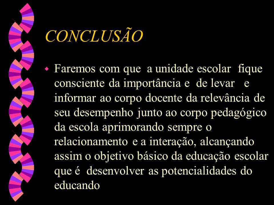 CONCLUSÃO w Faremos com que a unidade escolar fique consciente da importância e de levar e informar ao corpo docente da relevância de seu desempenho j