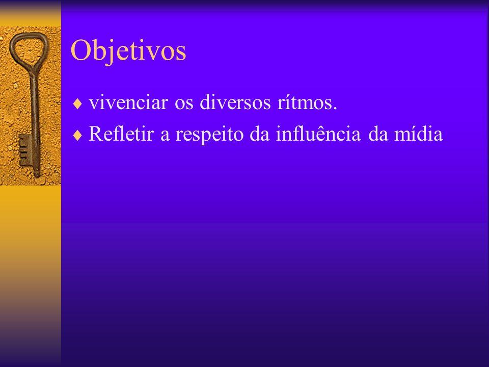 Objetivos vivenciar os diversos rítmos. Refletir a respeito da influência da mídia
