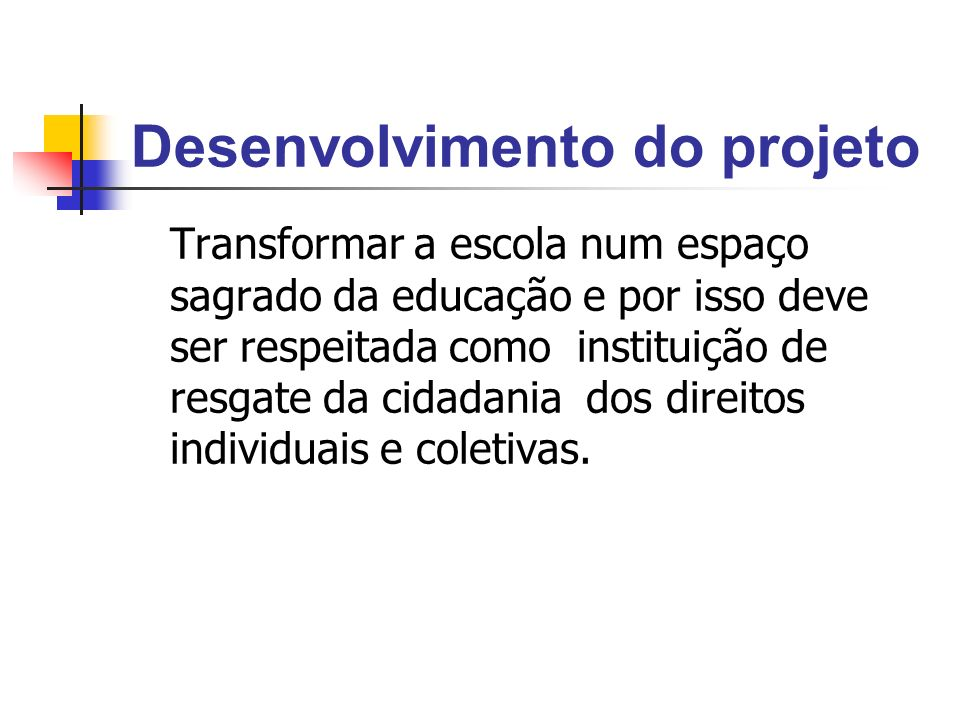 Desenvolvimento do projeto Transformar a escola num espaço sagrado da educação e por isso deve ser respeitada como instituição de resgate da cidadania dos direitos individuais e coletivas.