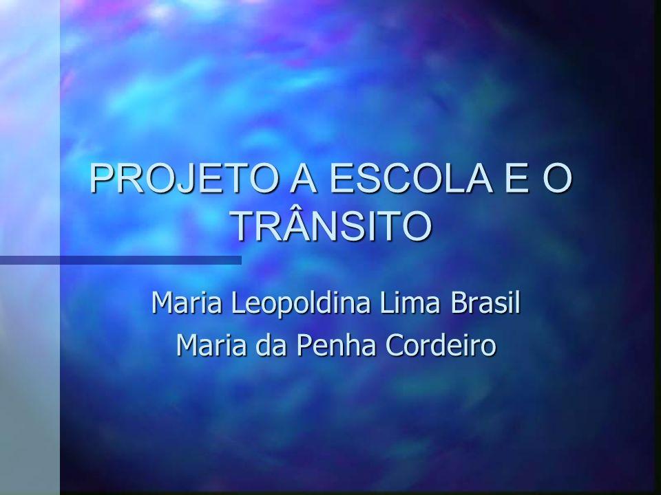 PROJETO A ESCOLA E O TRÂNSITO Maria Leopoldina Lima Brasil Maria da Penha Cordeiro
